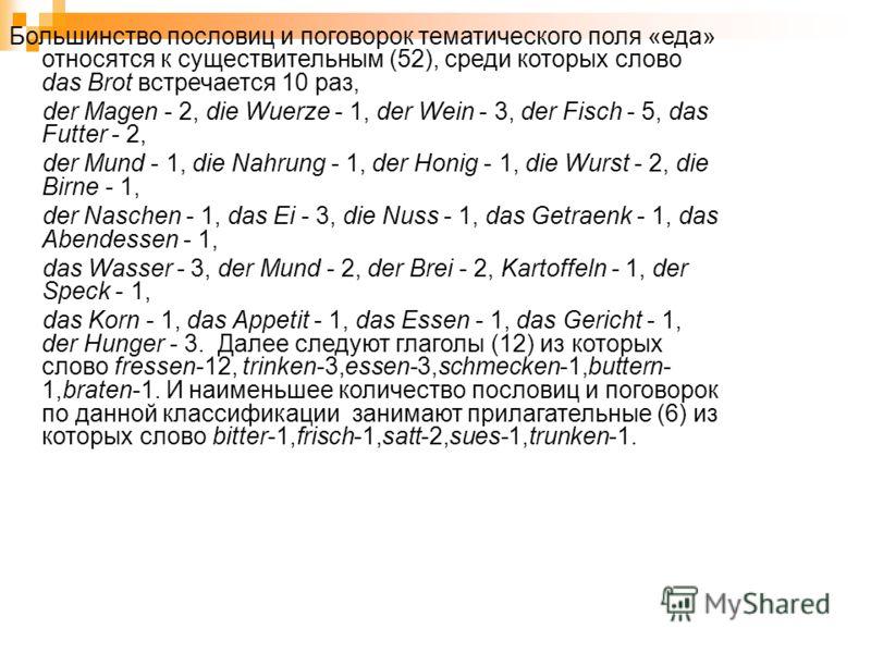 Большинство пословиц и поговорок тематического поля «еда» относятся к существительным (52), среди которых слово das Brot встречается 10 раз, der Magen - 2, die Wuerze - 1, der Wein - 3, der Fisch - 5, das Futter - 2, der Mund - 1, die Nahrung - 1, de