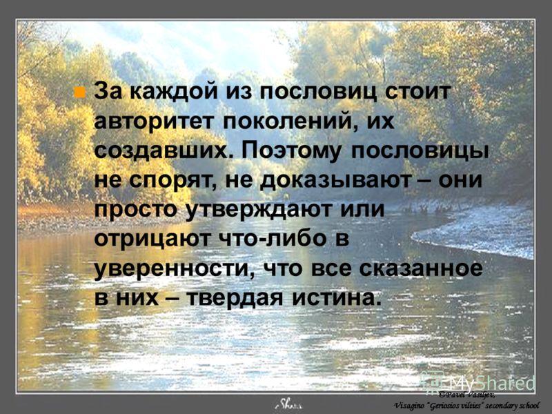 За каждой из пословиц стоит авторитет поколений, их создавших. Поэтому пословицы не спорят, не доказывают – они просто утверждают или отрицают что-либо в уверенности, что все сказанное в них – твердая истина. ©Pavel Vasiljev, Visagino Geriosios vilti