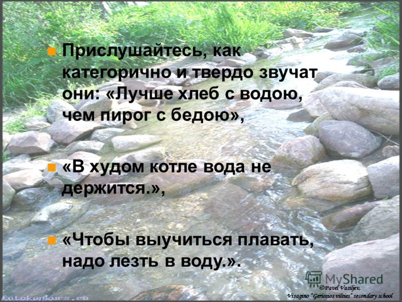 Прислушайтесь, как категорично и твердо звучат они: «Лучше хлеб с водою, чем пирог с бедою», «В худом котле вода не держится.», «Чтобы выучиться плавать, надо лезть в воду.». ©Pavel Vasiljev, Visagino Geriosios vilties secondary school