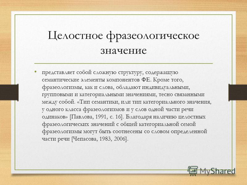 Целостное фразеологическое значение представляет собой сложную структуру, содержащую семантические элементы компонентов ФЕ. Кроме того, фразеологизмы, как и слова, обладают индивидуальными, групповыми и категориальными значениями, тесно связанными ме