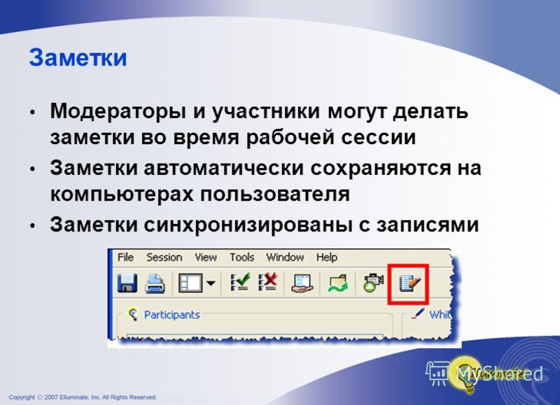 Заметки Модераторы и участники могут делать заметки во время рабочей сессии Заметки автоматически сохраняются на компьютерах пользователя Заметки синхронизированы с записями