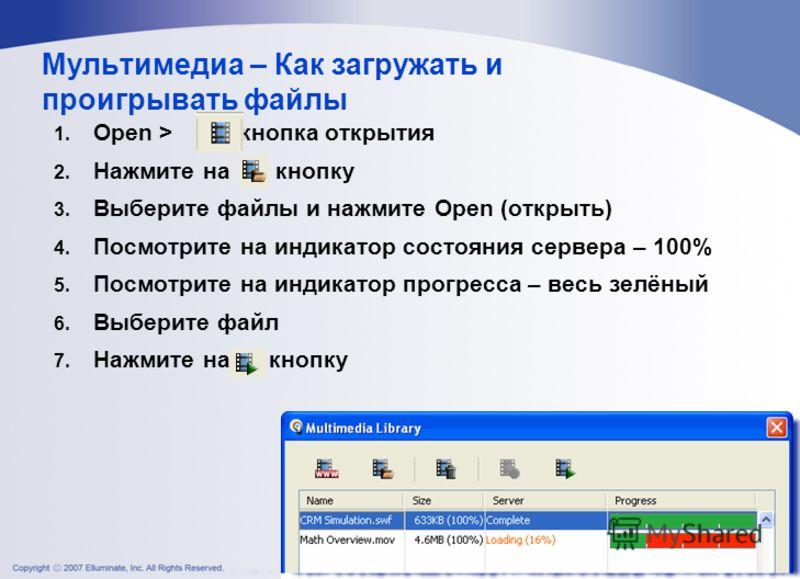 Мультимедиа – Как загружать и проигрывать файлы 1. Open > кнопка открытия 2. Нажмите на кнопку 3. Выберите файлы и нажмите Open (открыть) 4. Посмотрите на индикатор состояния сервера – 100% 5. Посмотрите на индикатор прогресса – весь зелёный 6. Выбер