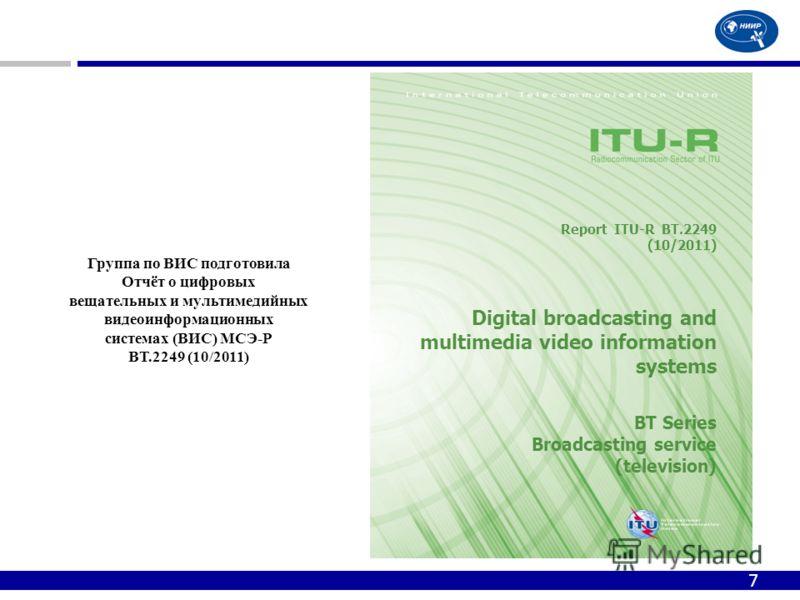 7 Report ITU-R BT.2249 (10/2011) Digital broadcasting and multimedia video information systems BT Series Broadcasting service (television) Группа по ВИС подготовила Отчёт о цифровых вещательных и мультимедийных видеоинформационных системах (ВИС) МСЭ-