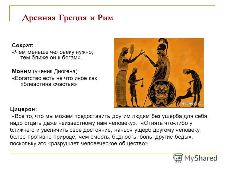 Древняя Греция и Рим Сократ: «Чем меньше человеку нужно, тем ближе он к богам». Моним (ученик Диогена): «Богатство есть не что иное как «блевотина счастья» Цицерон: «Все то, что мы можем предоставить другим людям без ущерба для себя, надо отдать даже