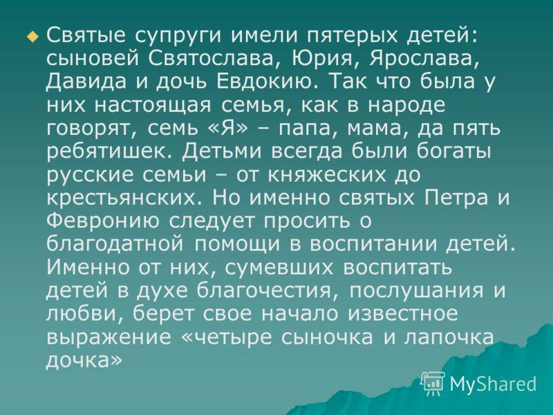 Святые супруги имели пятерых детей: сыновей Святослава, Юрия, Ярослава, Давида и дочь Евдокию. Так что была у них настоящая семья, как в народе говорят, семь «Я» – папа, мама, да пять ребятишек. Детьми всегда были богаты русские семьи – от княжеских