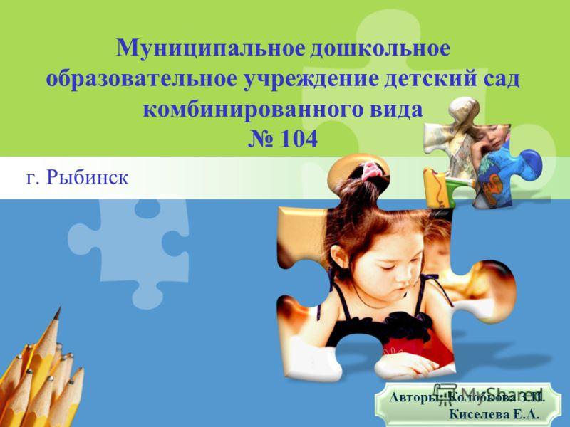 L/O/G/O Муниципальное дошкольное образовательное учреждение детский сад комбинированного вида 104 г. Рыбинск Авторы: Колобкова З.И. Киселева Е.А.