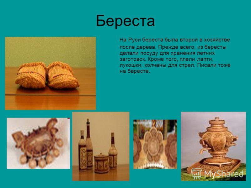 Береста На Руси береста была второй в хозяйстве после дерева. Прежде всего, из бересты делали посуду для хранения летних заготовок. Кроме того, плели лапти, лукошки, колчаны для стрел. Писали тоже на бересте.