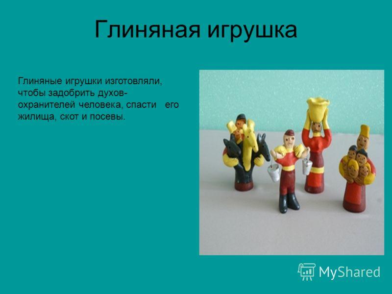 Глиняная игрушка Глиняные игрушки изготовляли, чтобы задобрить духов- охранителей человека, спасти его жилища, скот и посевы.
