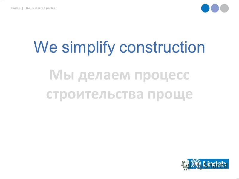 We simplify construction Мы делаем процесс строительства проще