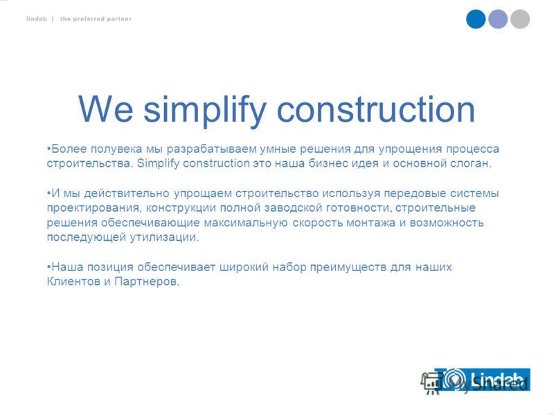 We simplify construction Более полувека мы разрабатываем умные решения для упрощения процесса строительства. Simplify construction это наша бизнес идея и основной слоган. И мы действительно упрощаем строительство используя передовые системы проектиро