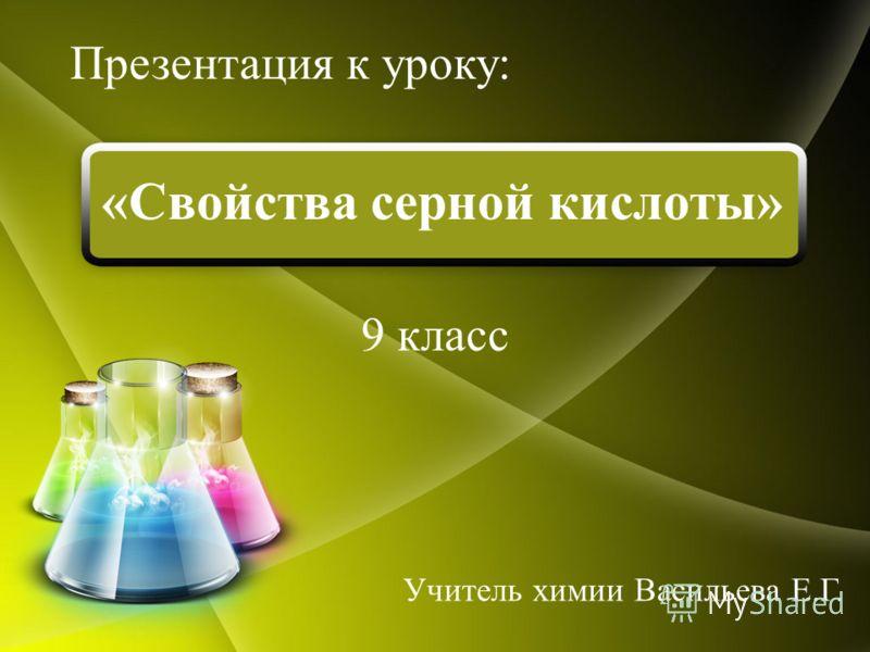 «Свойства серной кислоты» 9 класс Презентация к уроку: Учитель химии Васильева Е.Г.