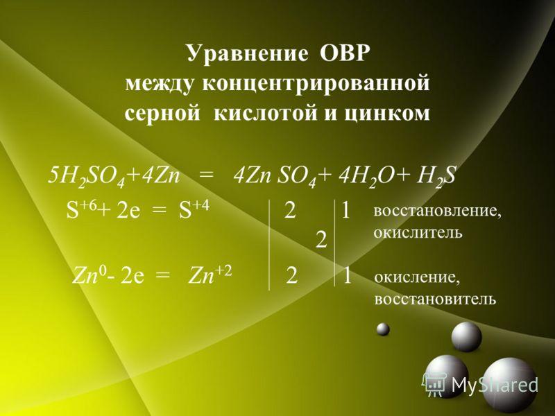 Уравнение ОВР между концентрированной серной кислотой и цинком 5H 2 SO 4 +4Zn = 4Zn SO 4 + 4H 2 O+ H 2 S S +6 + 2e = S +4 2 1 2 Zn 0 - 2e = Zn +2 2 1 восстановление, окислитель окисление, восстановитель
