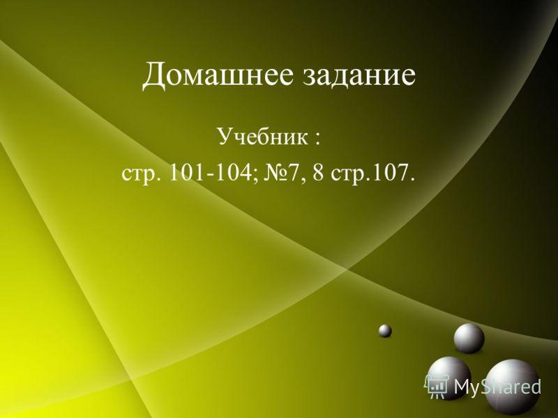 Домашнее задание Учебник : стр. 101-104; 7, 8 стр.107.