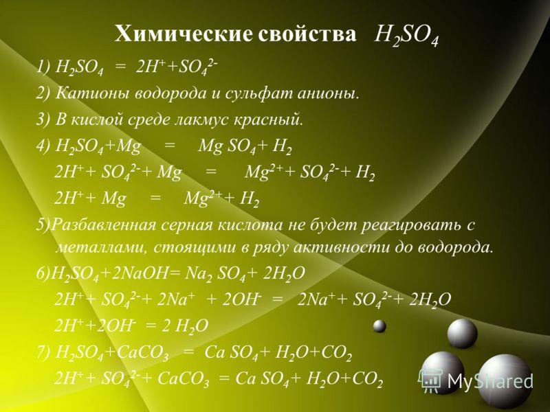 Химические свойства H 2 SO 4 1) H 2 SO 4 = 2H + +SO 4 2- 2) Катионы водорода и сульфат анионы. 3) В кислой среде лакмус красный. 4) H 2 SO 4 +Mg = Mg SO 4 + H 2 2H + + SO 4 2- + Mg = Mg 2+ + SO 4 2- + H 2 2H + + Mg = Mg 2+ + H 2 5)Разбавленная серная