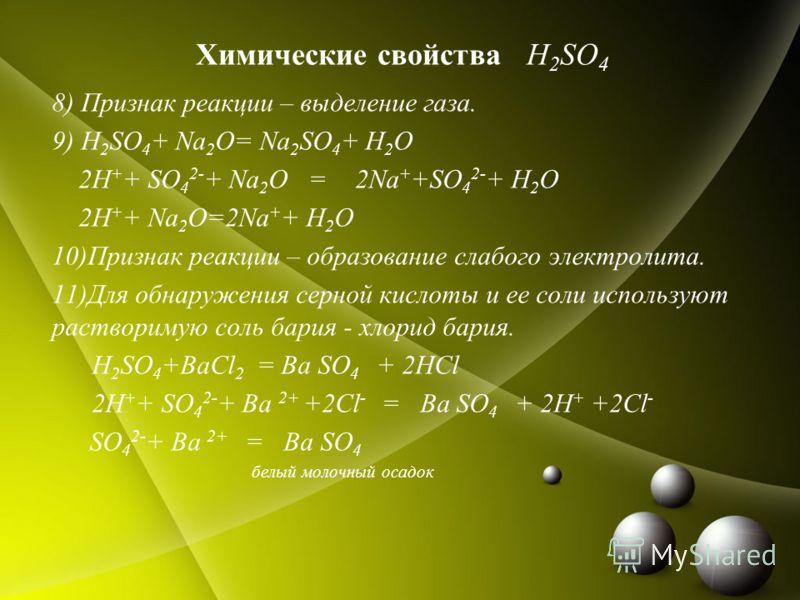 Химические свойства H 2 SO 4 8) Признак реакции – выделение газа. 9) H 2 SO 4 + Na 2 O= Na 2 SO 4 + H 2 O 2H + + SO 4 2- + Na 2 O = 2Na + +SO 4 2- + H 2 O 2H + + Na 2 O=2Na + + H 2 O 10)Признак реакции – образование слабого электролита. 11)Для обнару