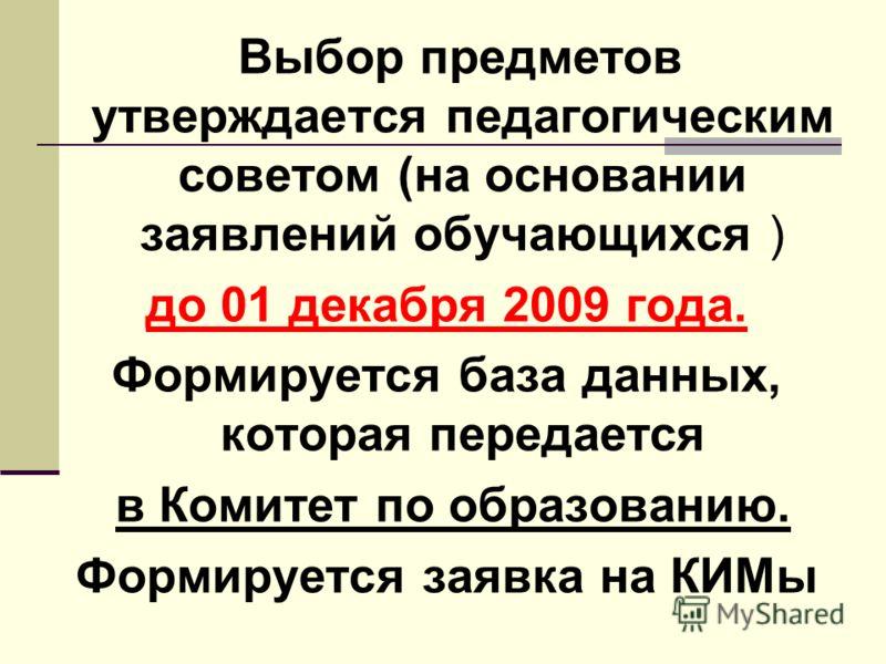 Выбор предметов утверждается педагогическим советом (на основании заявлений обучающихся ) до 01 декабря 2009 года. Формируется база данных, которая передается в Комитет по образованию. Формируется заявка на КИМы