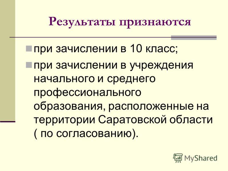 Результаты признаются при зачислении в 10 класс; при зачислении в учреждения начального и среднего профессионального образования, расположенные на территории Саратовской области ( по согласованию).