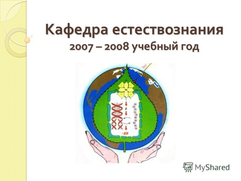 Кафедра естествознания 2007 – 2008 учебный год