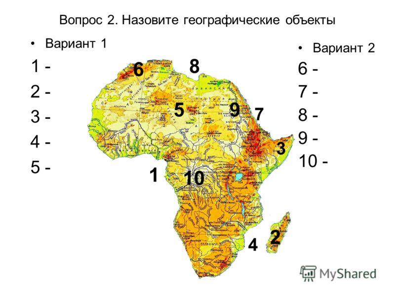 Вопрос 2. Назовите географические объекты Вариант 1 1 - 2 - 3 - 4 - 5 - 1 2 3 4 5 6 7 8 9 10 Вариант 2 6 - 7 - 8 - 9 - 10 -