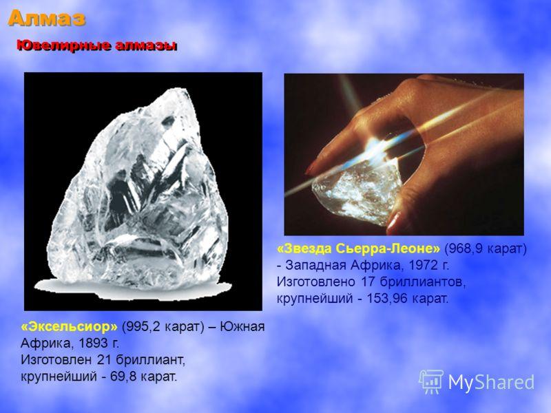 Алмаз Ювелирные алмазы «Эксельсиор» (995,2 карат) – Южная Африка, 1893 г. Изготовлен 21 бриллиант, крупнейший - 69,8 карат. «Звезда Сьерра-Леоне» (968,9 карат) - Западная Африка, 1972 г. Изготовлено 17 бриллиантов, крупнейший - 153,96 карат.