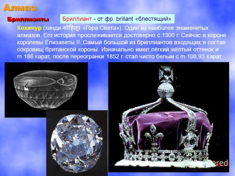 Алмаз Бриллианты Бриллиант - от фр. brillant «блестящий» Кохинур (хинди «Гора Света»). Один из наиболее знаменитых алмазов. Его история прослеживается достоверно с 1300 г. Сейчас в короне королевы Елизаветы II. Самый большой из бриллиантов входящих в