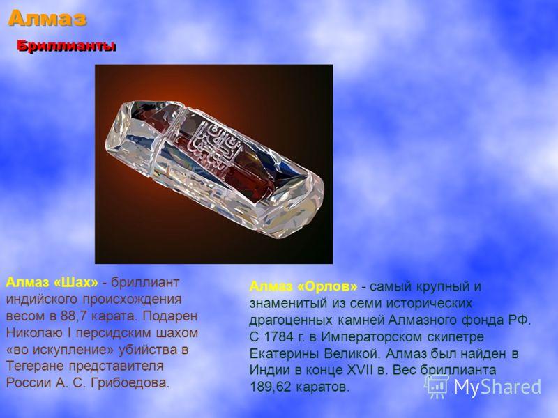 Алмаз Бриллианты Алмаз «Орлов» - самый крупный и знаменитый из семи исторических драгоценных камней Алмазного фонда РФ. С 1784 г. в Императорском скипетре Екатерины Великой. Алмаз был найден в Индии в конце XVII в. Вес бриллианта 189,62 каратов. Алма