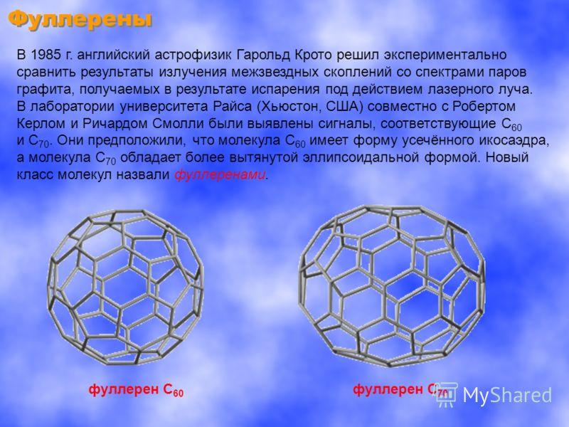 Фуллерены В 1985 г. английский астрофизик Гарольд Крото решил экспериментально сравнить результаты излучения межзвездных скоплений со спектрами паров графита, получаемых в результате испарения под действием лазерного луча. В лаборатории университета