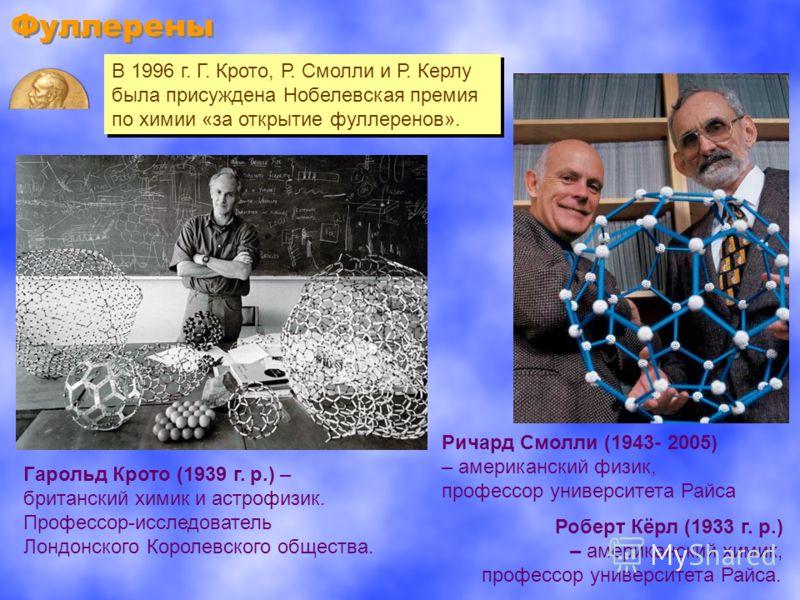 Фуллерены В 1996 г. Г. Крото, Р. Смолли и Р. Керлу была присуждена Нобелевская премия по химии «за открытие фуллеренов». В 1996 г. Г. Крото, Р. Смолли и Р. Керлу была присуждена Нобелевская премия по химии «за открытие фуллеренов». Роберт Кёрл (1933