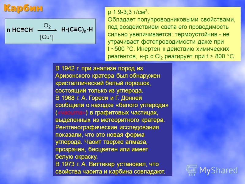 Карбин n НССН H-(СС)n-HH-(СС)n-H O2O2 [Cu + ] ρ 1,9-3,3 г/см 3. Обладает полупроводниковыми свойствами, под воздействием света его проводимость сильно увеличивается; термоустойчив - не утрачивает фотопроводимости даже при t ~500 °C. Инертен к действи