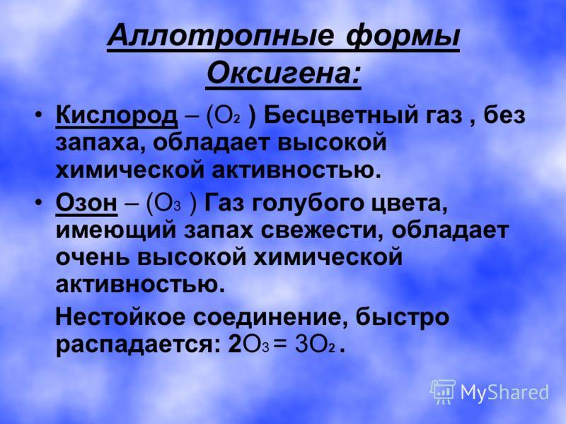 Аллотропные формы Оксигена: Кислород – (О 2 ) Бесцветный газ, без запаха, обладает высокой химической активностью. Озон – (О 3 ) Газ голубого цвета, имеющий запах свежести, обладает очень высокой химической активностью. Нестойкое соединение, быстро р