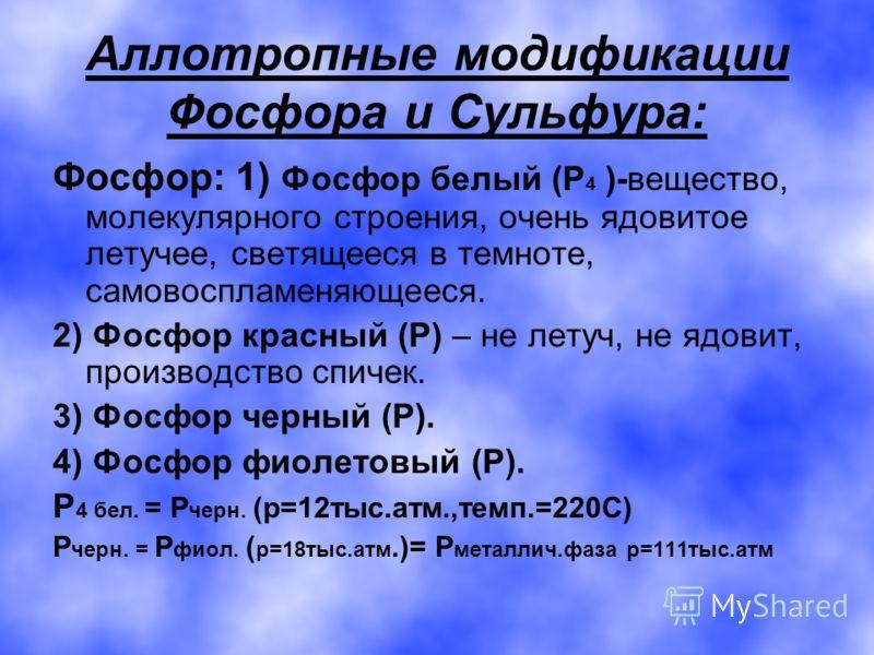 Аллотропные модификации Фосфора и Сульфура: Фосфор: 1) Фосфор белый (Р 4 )-вещество, молекулярного строения, очень ядовитое летучее, светящееся в темноте, самовоспламеняющееся. 2) Фосфор красный (Р) – не летуч, не ядовит, производство спичек. 3) Фосф
