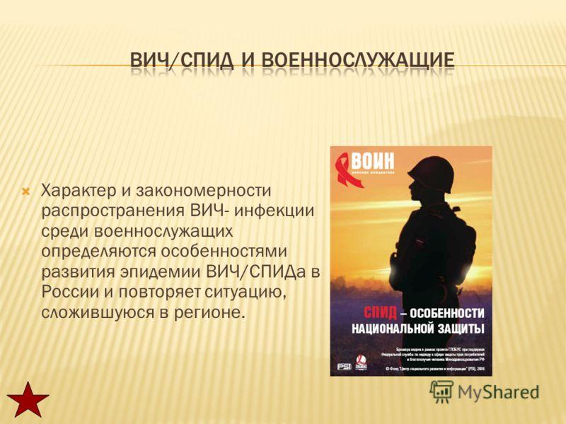 Характер и закономерности распространения ВИЧ- инфекции среди военнослужащих определяются особенностями развития эпидемии ВИЧ/СПИДа в России и повторяет ситуацию, сложившуюся в регионе.