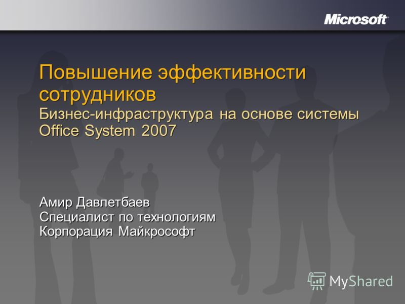Повышение эффективности сотрудников Бизнес-инфраструктура на основе системы Office System 2007 Амир Давлетбаев Специалист по технологиям Корпорация Майкрософт