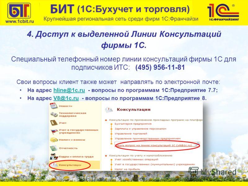 4. Доступ к выделенной Линии Консультаций фирмы 1С. Специальный телефонный номер линии консультаций фирмы 1С для подписчиков ИТС: (495) 956-11-81 Свои вопросы клиент также может направлять по электронной почте: На адрес hline@1c.ru - вопросы по прогр