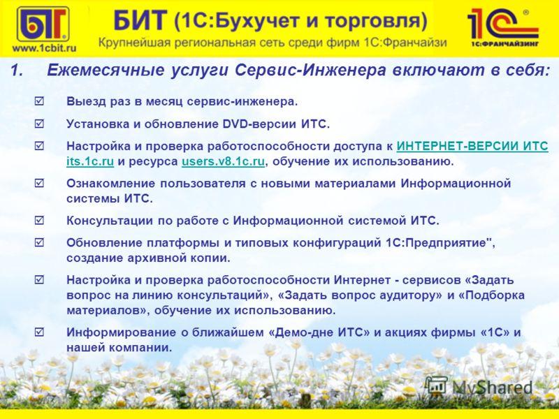 1.Ежемесячные услуги Сервис-Инженера включают в себя: Выезд раз в месяц сервис-инженера. Установка и обновление DVD-версии ИТС. Настройка и проверка работоспособности доступа к ИНТЕРНЕТ-ВЕРСИИ ИТС its.1c.ru и ресурса users.v8.1c.ru, обучение их испол