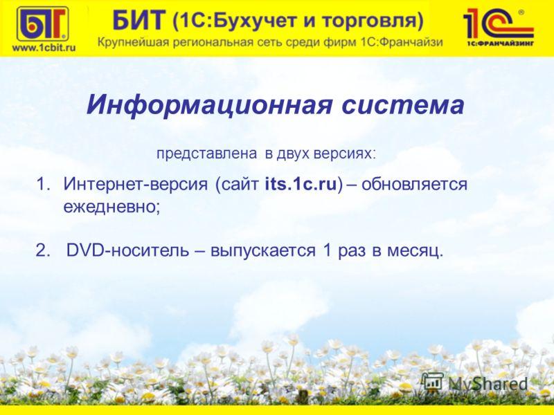 1.Интернет-версия (сайт its.1c.ru) – обновляется ежедневно; 2. DVD-носитель – выпускается 1 раз в месяц. Информационная система представлена в двух версиях: