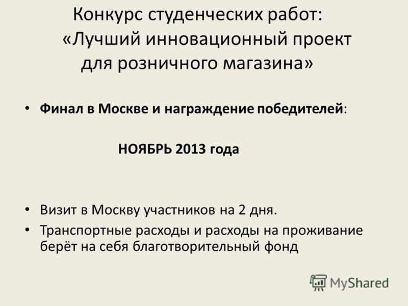 Конкурс студенческих работ: «Лучший инновационный проект для розничного магазина» Финал в Москве и награждение победителей: НОЯБРЬ 2013 года Визит в Москву участников на 2 дня. Транспортные расходы и расходы на проживание берёт на себя благотворитель