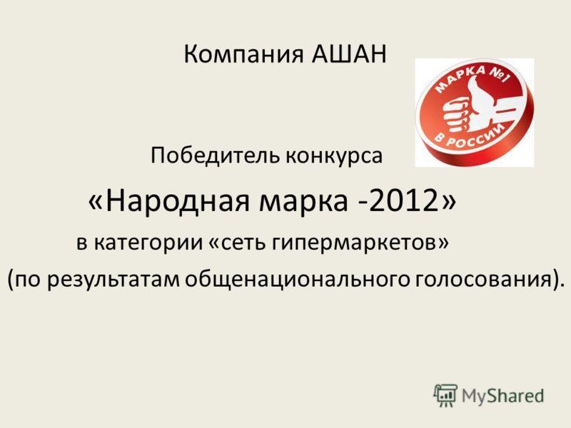 Компания АШАН Победитель конкурса «Народная марка -2012» в категории «сеть гипермаркетов» (по результатам общенационального голосования).