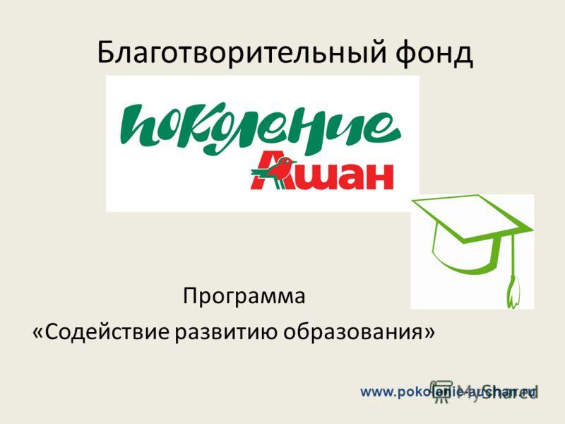 Благотворительный фонд Программа «Содействие развитию образования» www.pokolenie-auchan.ru
