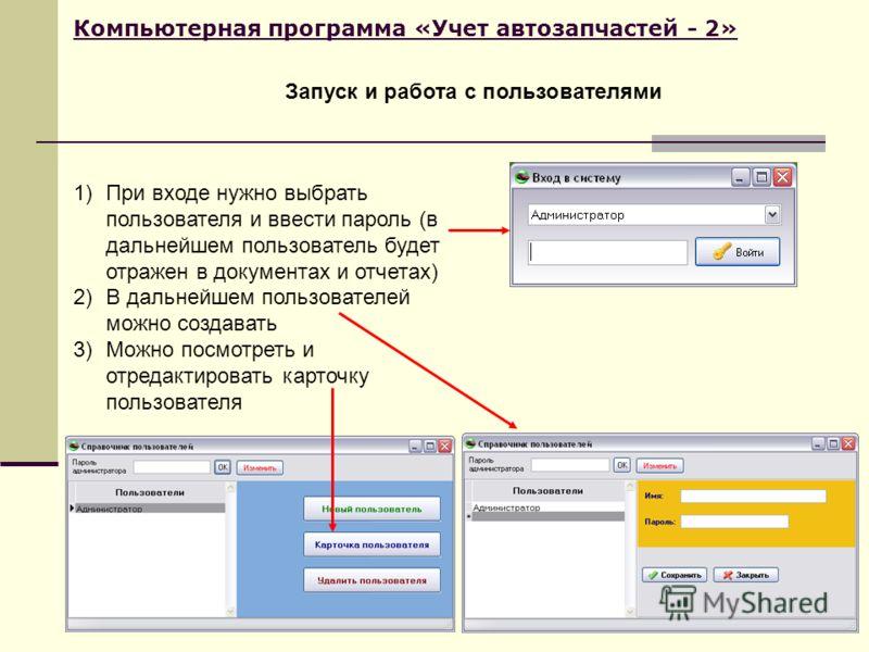 Компьютерная программа «Учет автозапчастей - 2» Запуск и работа с пользователями 1)При входе нужно выбрать пользователя и ввести пароль (в дальнейшем пользователь будет отражен в документах и отчетах) 2)В дальнейшем пользователей можно создавать 3)Мо