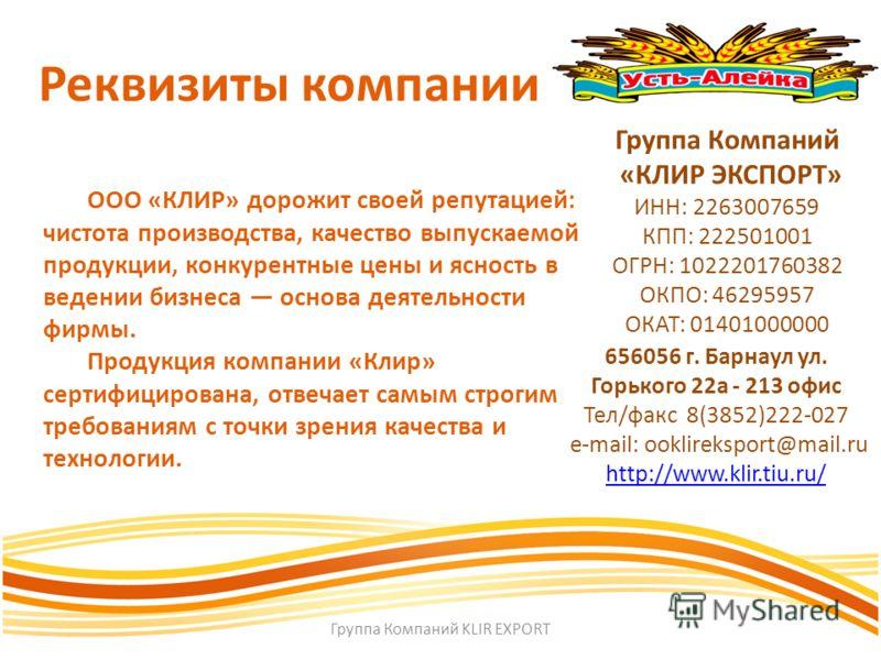 Реквизиты компании Группа Компаний «КЛИР ЭКСПОРТ» ИНН: 2263007659 КПП: 222501001 ОГРН: 1022201760382 ОКПО: 46295957 ОКАТ: 01401000000 656056 г. Барнаул ул. Горького 22а - 213 офис Тел/факс 8(3852)222-027 е-mail: ooklireksport@mail.ru http://www.klir.