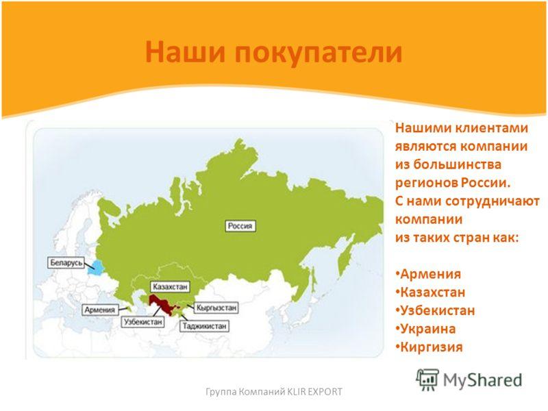Наши покупатели Нашими клиентами являются компании из большинства регионов России. С нами сотрудничают компании из таких стран как: Армения Казахстан Узбекистан Украина Киргизия Группа Компаний KLIR EXPORT