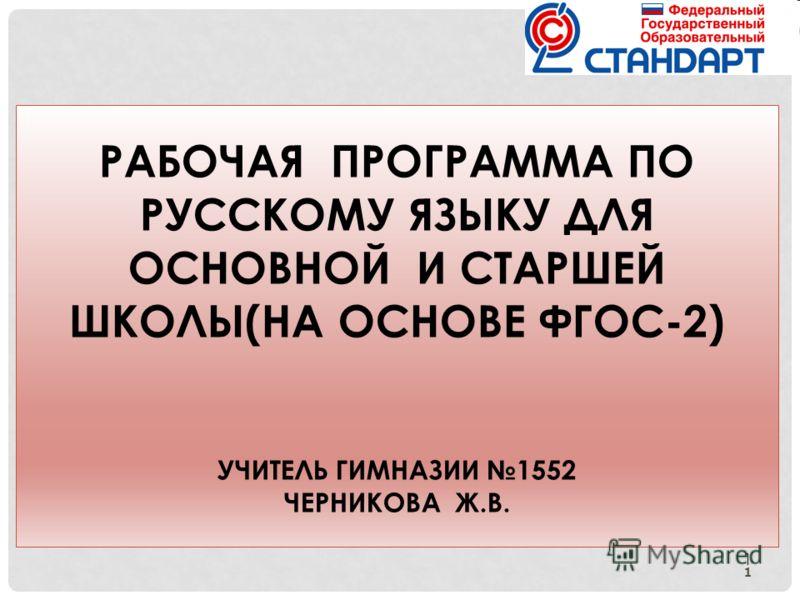1 РАБОЧАЯ ПРОГРАММА ПО РУССКОМУ ЯЗЫКУ ДЛЯ ОСНОВНОЙ И СТАРШЕЙ ШКОЛЫ(НА ОСНОВЕ ФГОС-2) УЧИТЕЛЬ ГИМНАЗИИ 1552 ЧЕРНИКОВА Ж.В. 1