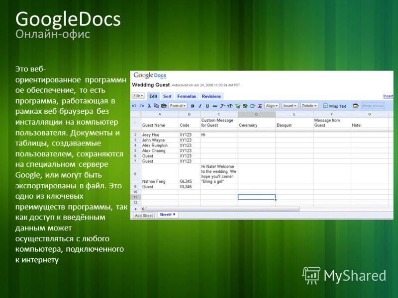 GoogleDocs Онлайн-офис Это веб- ориентированное программн ое обеспечение, то есть программа, работающая в рамках веб-браузера без инсталляции на компьютер пользователя. Документы и таблицы, создаваемые пользователем, сохраняются на специальном сервер