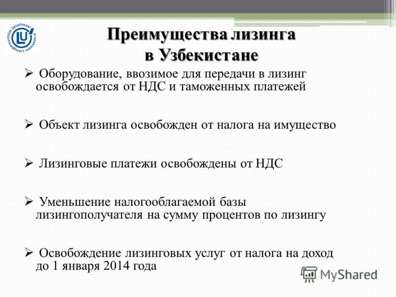 Преимущества лизинга в Узбекистане Оборудование, ввозимое для передачи в лизинг освобождается от НДС и таможенных платежей Объект лизинга освобожден от налога на имущество Лизинговые платежи освобождены от НДС Уменьшение налогооблагаемой базы лизинго
