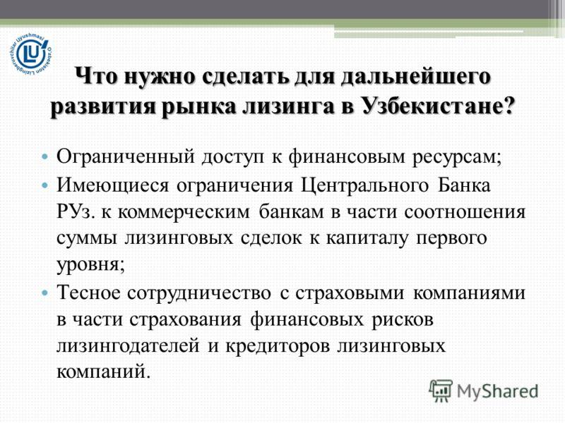 Что нужно сделать для дальнейшего развития рынка лизинга в Узбекистане? Ограниченный доступ к финансовым ресурсам; Имеющиеся ограничения Центрального Банка РУз. к коммерческим банкам в части соотношения суммы лизинговых сделок к капиталу первого уров