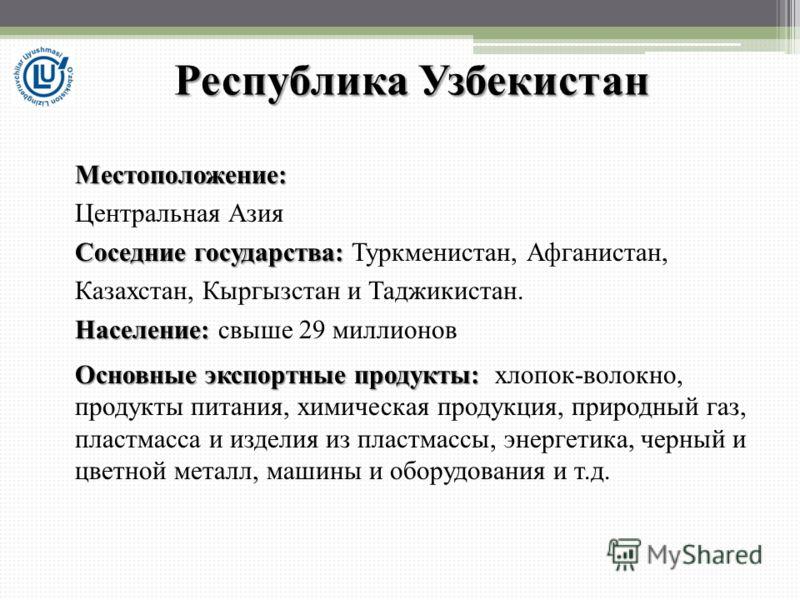 Республика Узбекистан Местоположение: Центральная Азия Соседние государства: Соседние государства: Туркменистан, Афганистан, Казахстан, Кыргызстан и Таджикистан. Население: Население: cвыше 29 миллионов Основные экспортные продукты: Основные экспортн