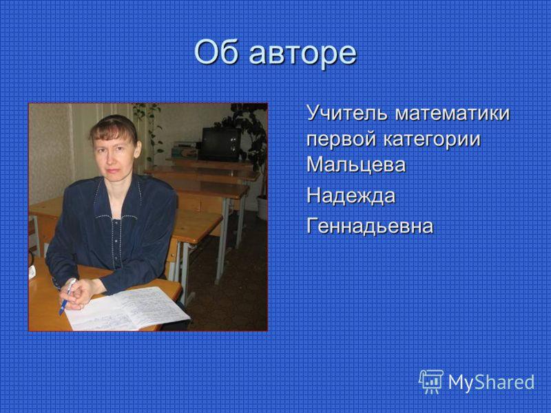Об авторе Учитель математики первой категории Мальцева НадеждаГеннадьевна