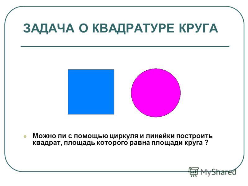 ЗАДАЧА О КВАДРАТУРЕ КРУГА Можно ли с помощью циркуля и линейки построить квадрат, площадь которого равна площади круга ?