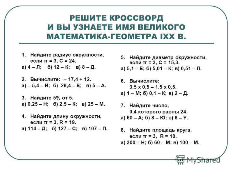 РЕШИТЕ КРОССВОРД И ВЫ УЗНАЕТЕ ИМЯ ВЕЛИКОГО МАТЕМАТИКА-ГЕОМЕТРА IXX В. 1. Найдите радиус окружности, если π = 3, С = 24. а) 4 – Л; б) 12 – К; в) 8 – Д. 2. Вычислите: – 17,4 + 12. а) – 5,4 – И; б) 29,4 – Е; в) 5 – А. 3. Найдите 5% от 5. а) 0,25 – Н; б)